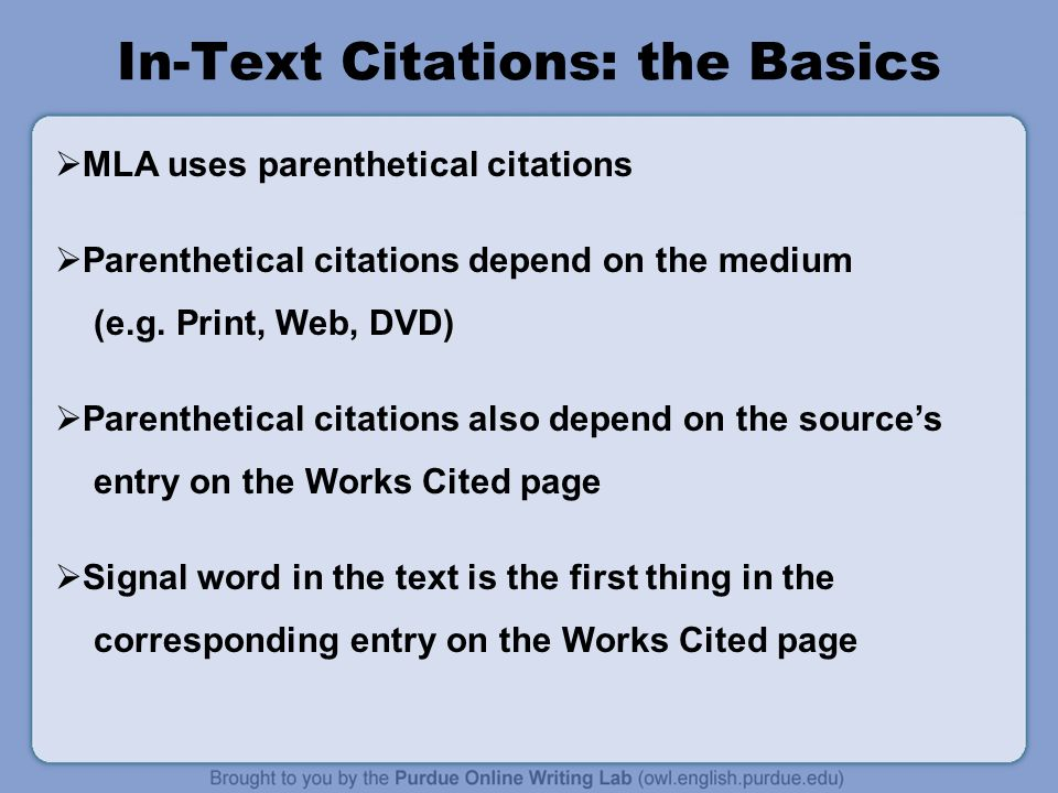 In-Text Citations: the Basics  MLA uses parenthetical citations  Parenthetical citations depend on the medium (e.g.