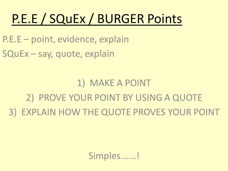 P.E.E / SQuEx / BURGER Points P.E.E – point, evidence, explain SQuEx – say, quote, explain 1)MAKE A POINT 2)PROVE YOUR POINT BY USING A QUOTE 3)EXPLAIN HOW THE QUOTE PROVES YOUR POINT Simples......!