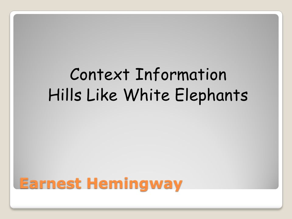 Earnest Hemingway Context Information Hills Like White Elephants