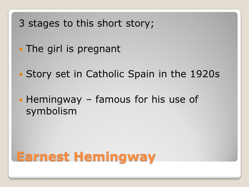 Earnest Hemingway 3 stages to this short story; The girl is pregnant Story set in Catholic Spain in the 1920s Hemingway – famous for his use of symbolism