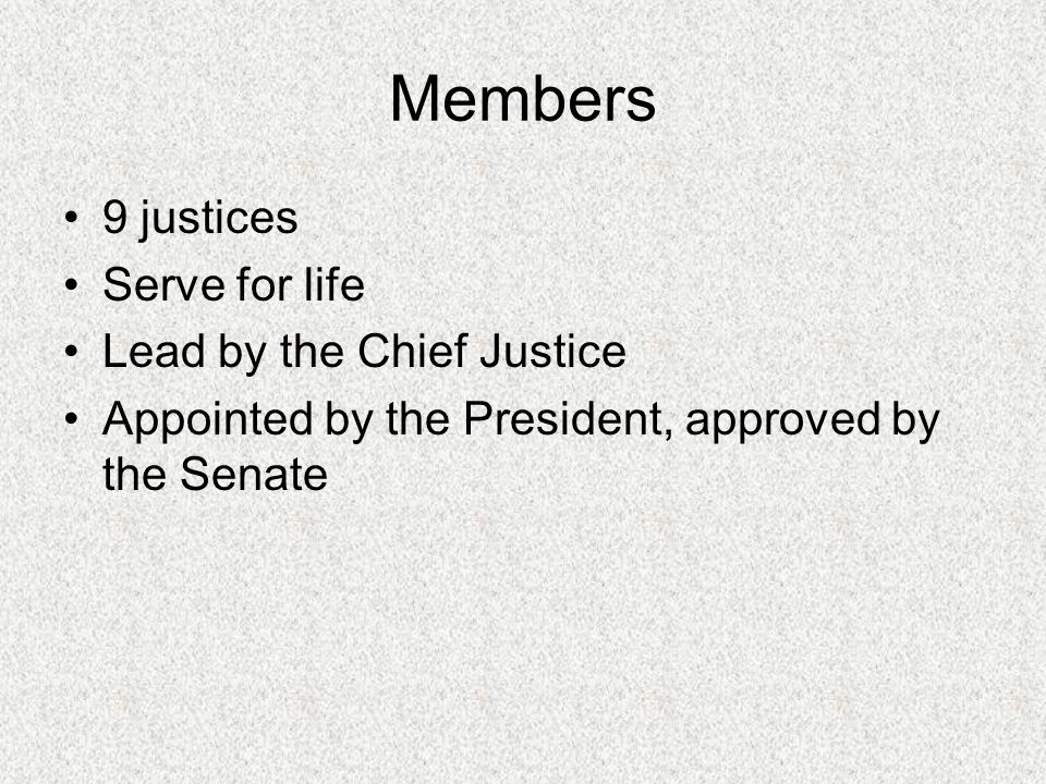 Members 9 justices Serve for life Lead by the Chief Justice Appointed by the President, approved by the Senate