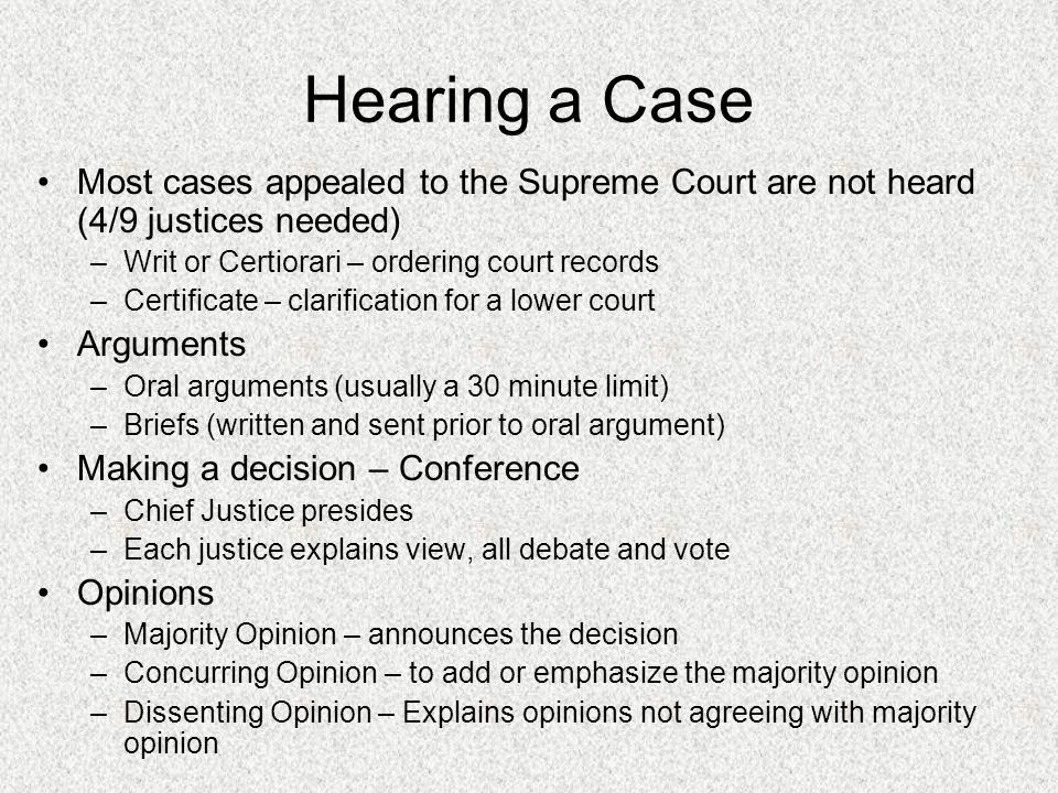 Hearing a Case Most cases appealed to the Supreme Court are not heard (4/9 justices needed) –Writ or Certiorari – ordering court records –Certificate – clarification for a lower court Arguments –Oral arguments (usually a 30 minute limit) –Briefs (written and sent prior to oral argument) Making a decision – Conference –Chief Justice presides –Each justice explains view, all debate and vote Opinions –Majority Opinion – announces the decision –Concurring Opinion – to add or emphasize the majority opinion –Dissenting Opinion – Explains opinions not agreeing with majority opinion
