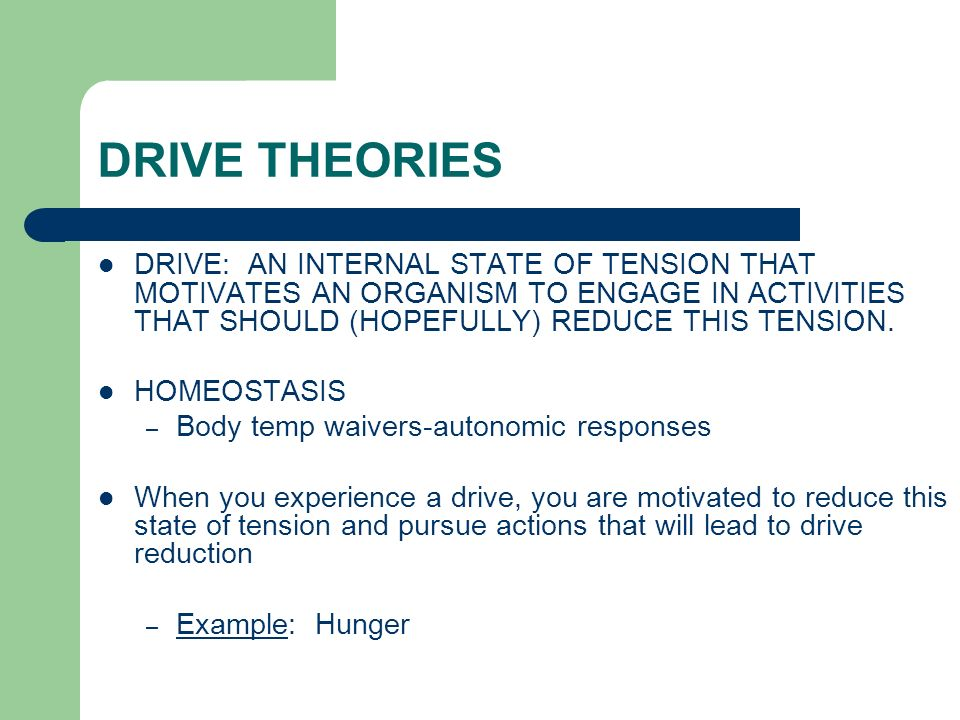 DRIVE THEORIES DRIVE: AN INTERNAL STATE OF TENSION THAT MOTIVATES AN ORGANISM TO ENGAGE IN ACTIVITIES THAT SHOULD (HOPEFULLY) REDUCE THIS TENSION.
