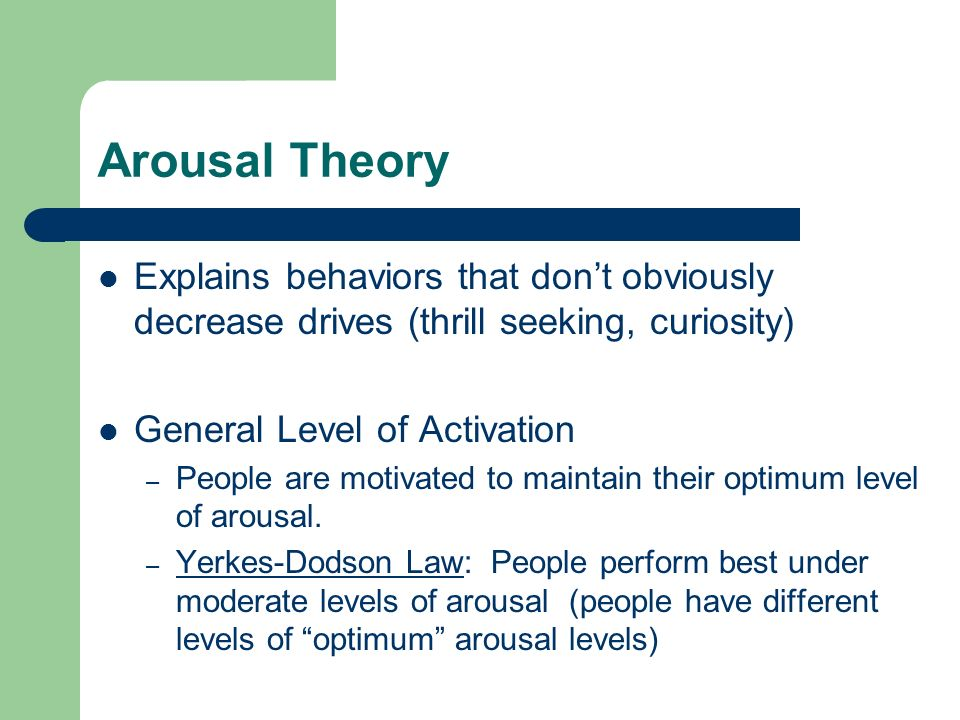 Arousal Theory Explains behaviors that don't obviously decrease drives (thrill seeking, curiosity) General Level of Activation – People are motivated to maintain their optimum level of arousal.