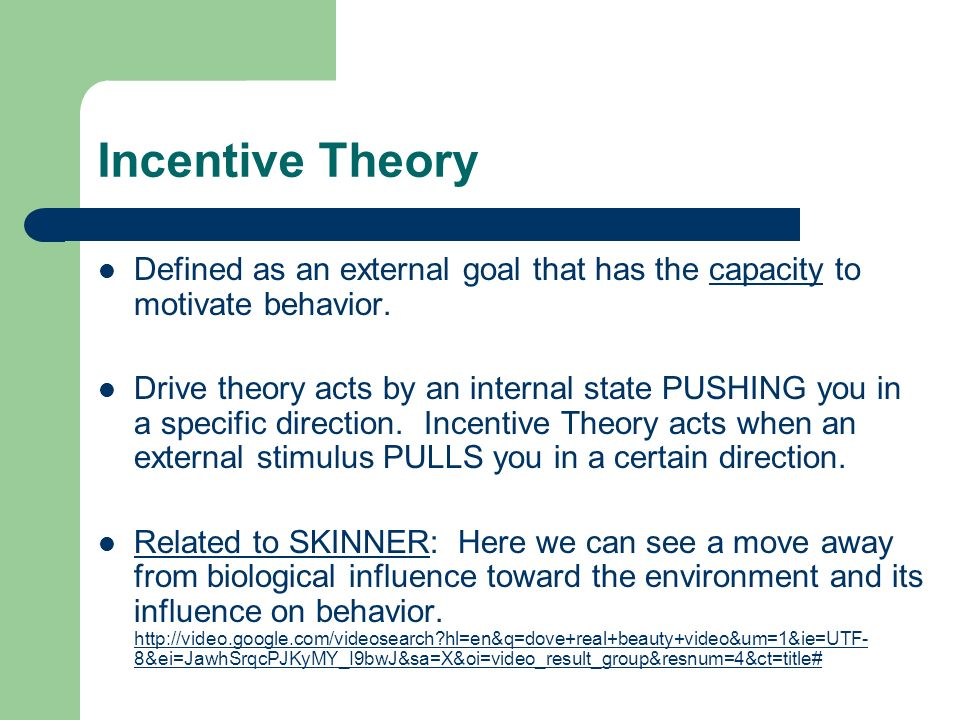 Incentive Theory Defined as an external goal that has the capacity to motivate behavior.