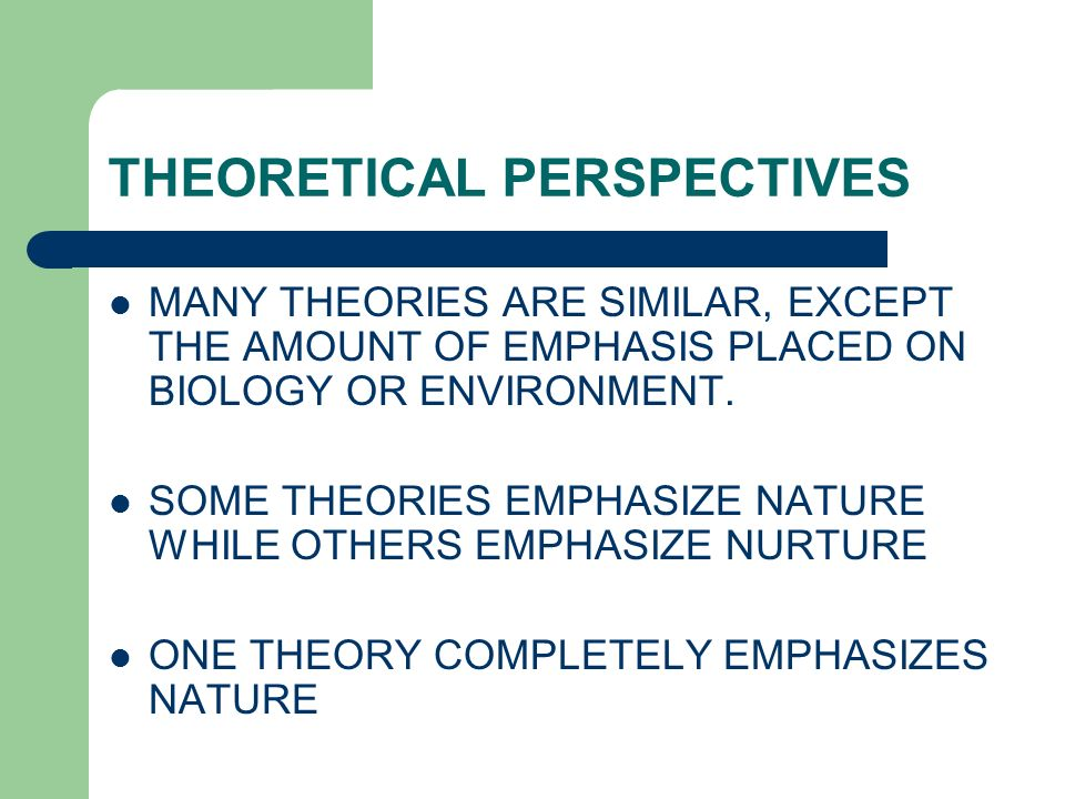 THEORETICAL PERSPECTIVES MANY THEORIES ARE SIMILAR, EXCEPT THE AMOUNT OF EMPHASIS PLACED ON BIOLOGY OR ENVIRONMENT.