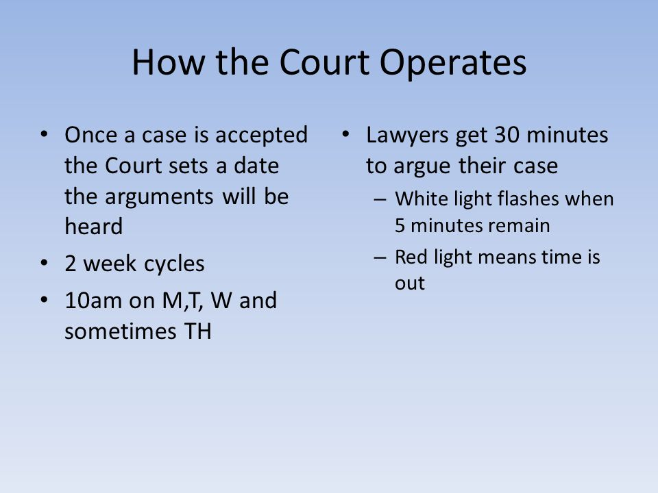 How the Court Operates Once a case is accepted the Court sets a date the arguments will be heard 2 week cycles 10am on M,T, W and sometimes TH Lawyers get 30 minutes to argue their case – White light flashes when 5 minutes remain – Red light means time is out