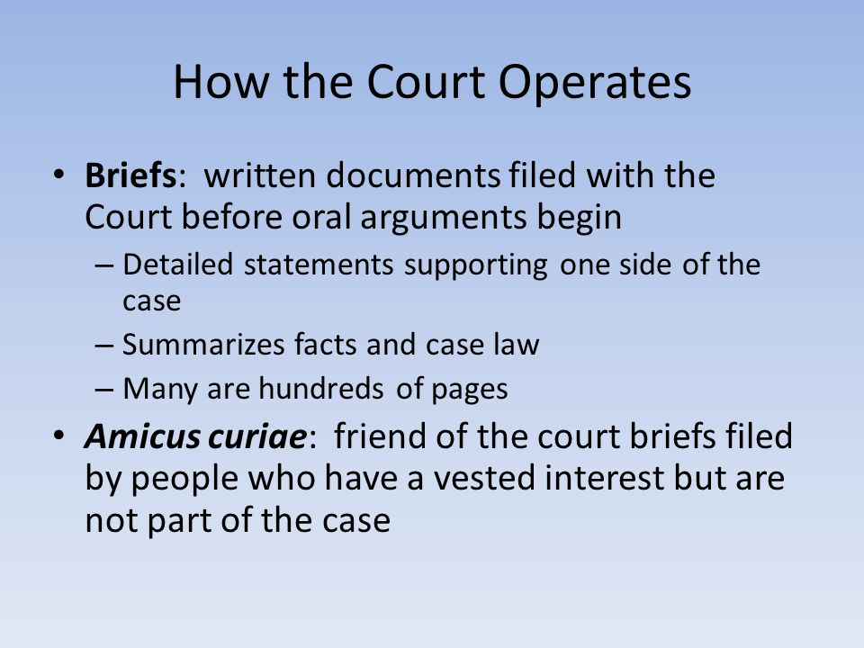 How the Court Operates Briefs: written documents filed with the Court before oral arguments begin – Detailed statements supporting one side of the case – Summarizes facts and case law – Many are hundreds of pages Amicus curiae: friend of the court briefs filed by people who have a vested interest but are not part of the case