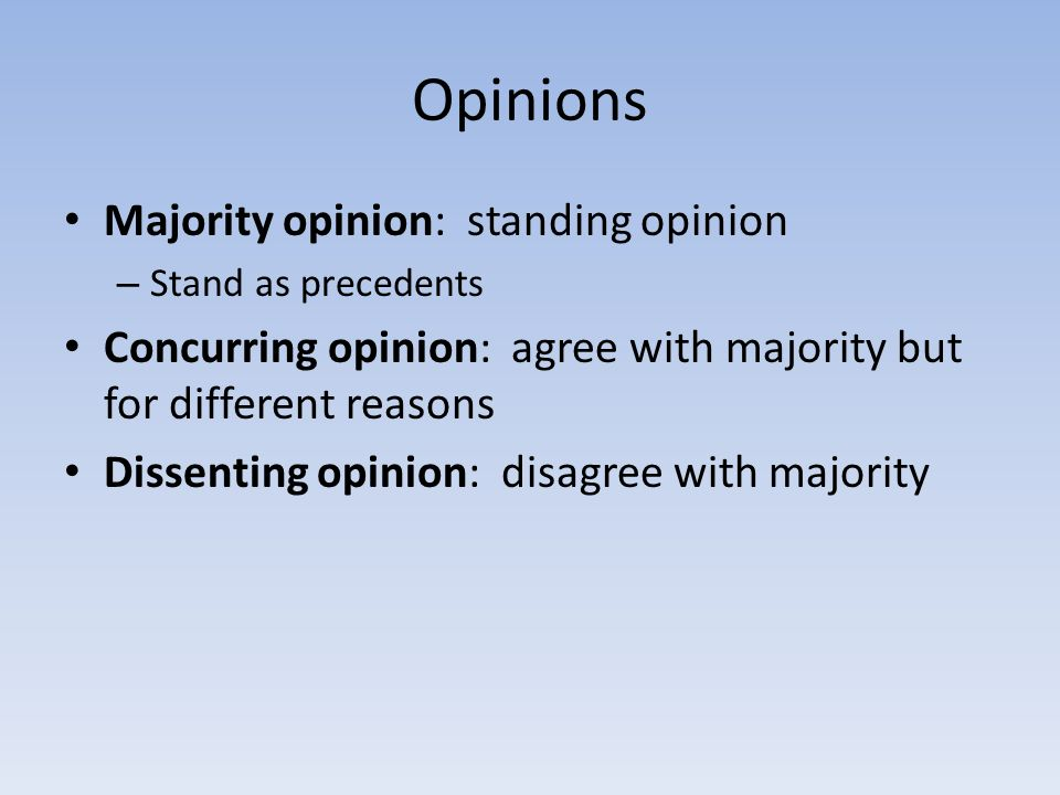 Opinions Majority opinion: standing opinion – Stand as precedents Concurring opinion: agree with majority but for different reasons Dissenting opinion: disagree with majority