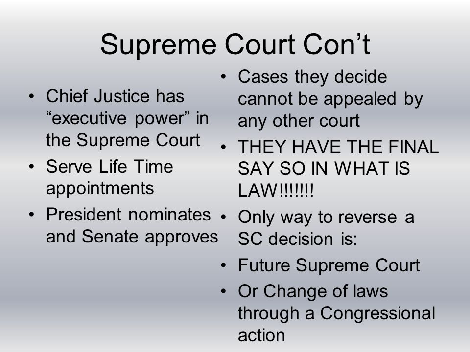 Supreme Court Con't Chief Justice has executive power in the Supreme Court Serve Life Time appointments President nominates and Senate approves Cases they decide cannot be appealed by any other court THEY HAVE THE FINAL SAY SO IN WHAT IS LAW!!!!!!.