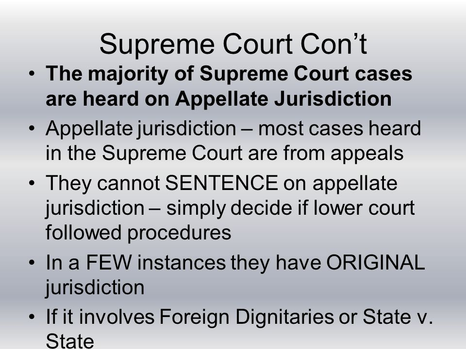 Supreme Court Con't The majority of Supreme Court cases are heard on Appellate Jurisdiction Appellate jurisdiction – most cases heard in the Supreme Court are from appeals They cannot SENTENCE on appellate jurisdiction – simply decide if lower court followed procedures In a FEW instances they have ORIGINAL jurisdiction If it involves Foreign Dignitaries or State v.