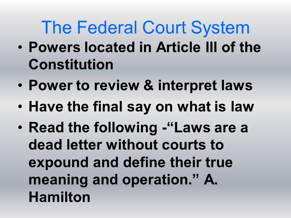 The Federal Court System Powers located in Article III of the Constitution Power to review & interpret laws Have the final say on what is law Read the following - Laws are a dead letter without courts to expound and define their true meaning and operation. A.