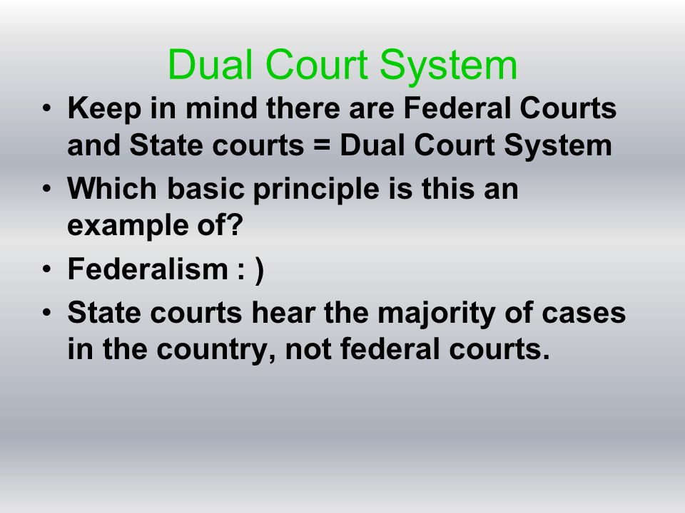 Dual Court System Keep in mind there are Federal Courts and State courts = Dual Court System Which basic principle is this an example of.