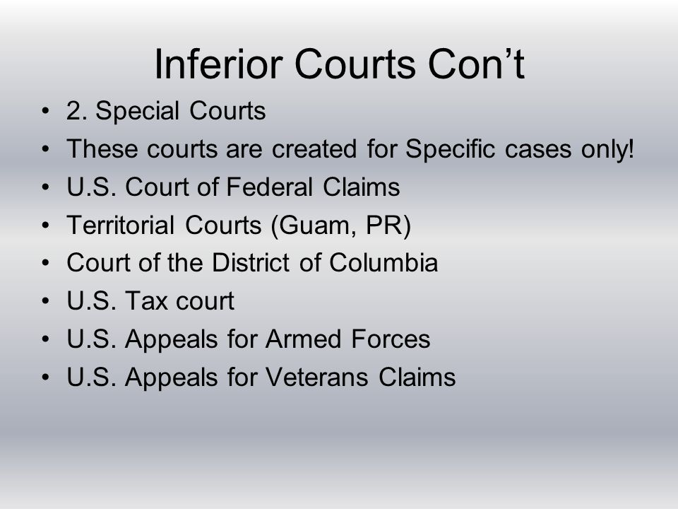 Inferior Courts Con't 2. Special Courts These courts are created for Specific cases only.