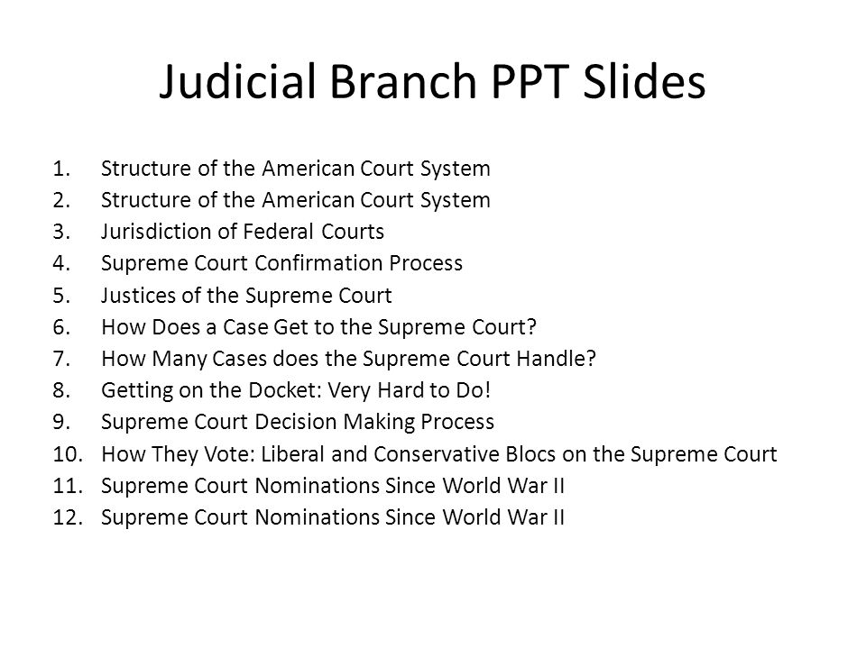 Judicial Branch PPT Slides 1.Structure of the American Court System 2.Structure of the American Court System 3.Jurisdiction of Federal Courts 4.Supreme Court Confirmation Process 5.Justices of the Supreme Court 6.How Does a Case Get to the Supreme Court.