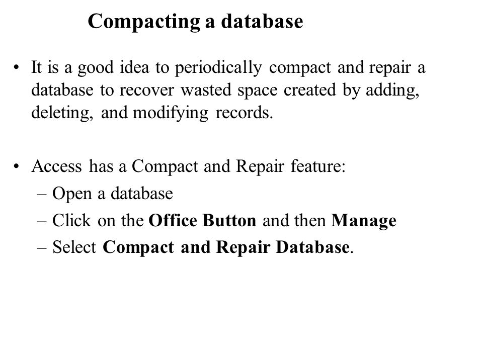 Compacting a database It is a good idea to periodically compact and repair a database to recover wasted space created by adding, deleting, and modifying records.