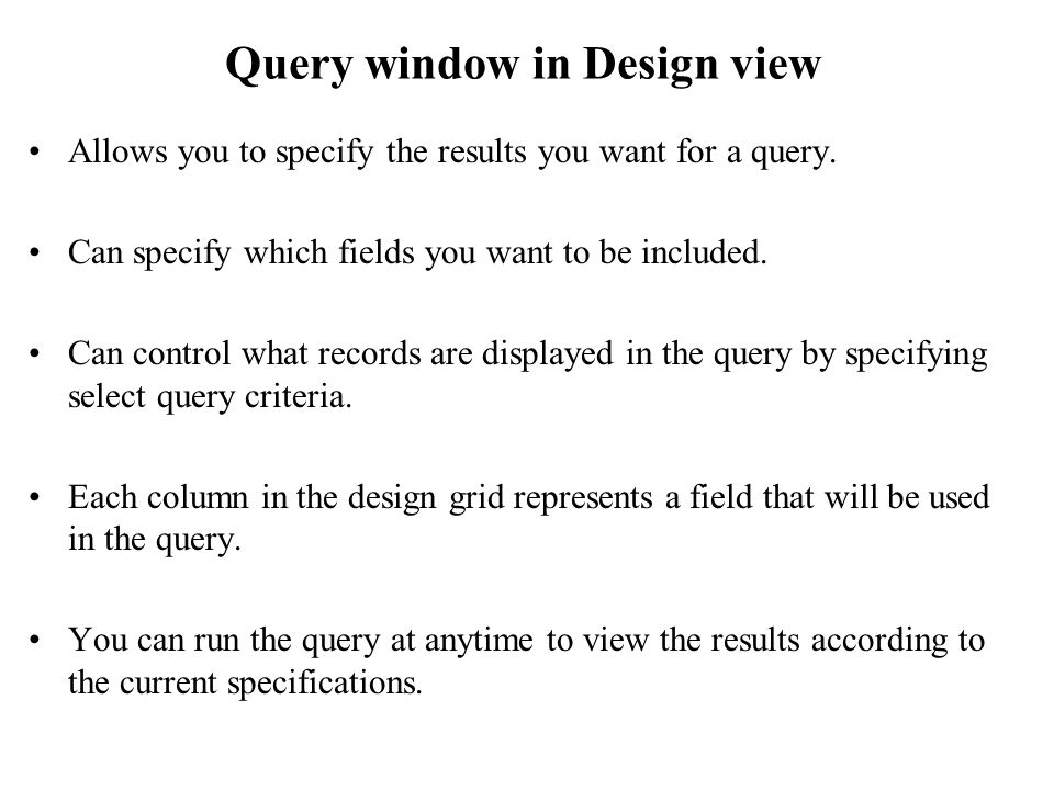 Query window in Design view Allows you to specify the results you want for a query.