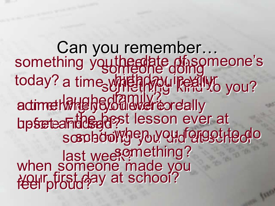 Can you remember… something you need to do today. something you did at school last week.