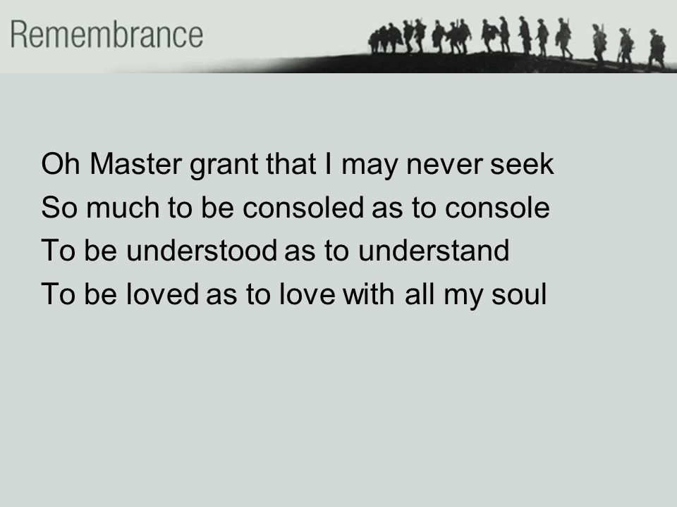 Oh Master grant that I may never seek So much to be consoled as to console To be understood as to understand To be loved as to love with all my soul