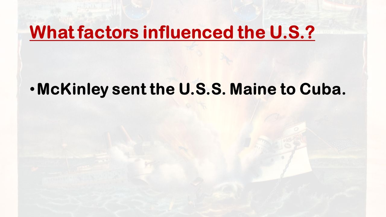 What factors influenced the U.S. McKinley sent the U.S.S. Maine to Cuba.