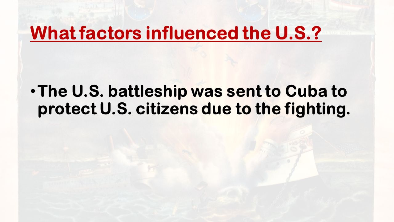 What factors influenced the U.S.. The U.S. battleship was sent to Cuba to protect U.S.