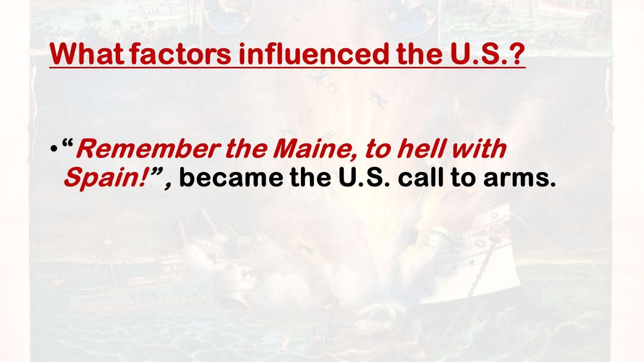 What factors influenced the U.S.. Remember the Maine, to hell with Spain! , became the U.S.
