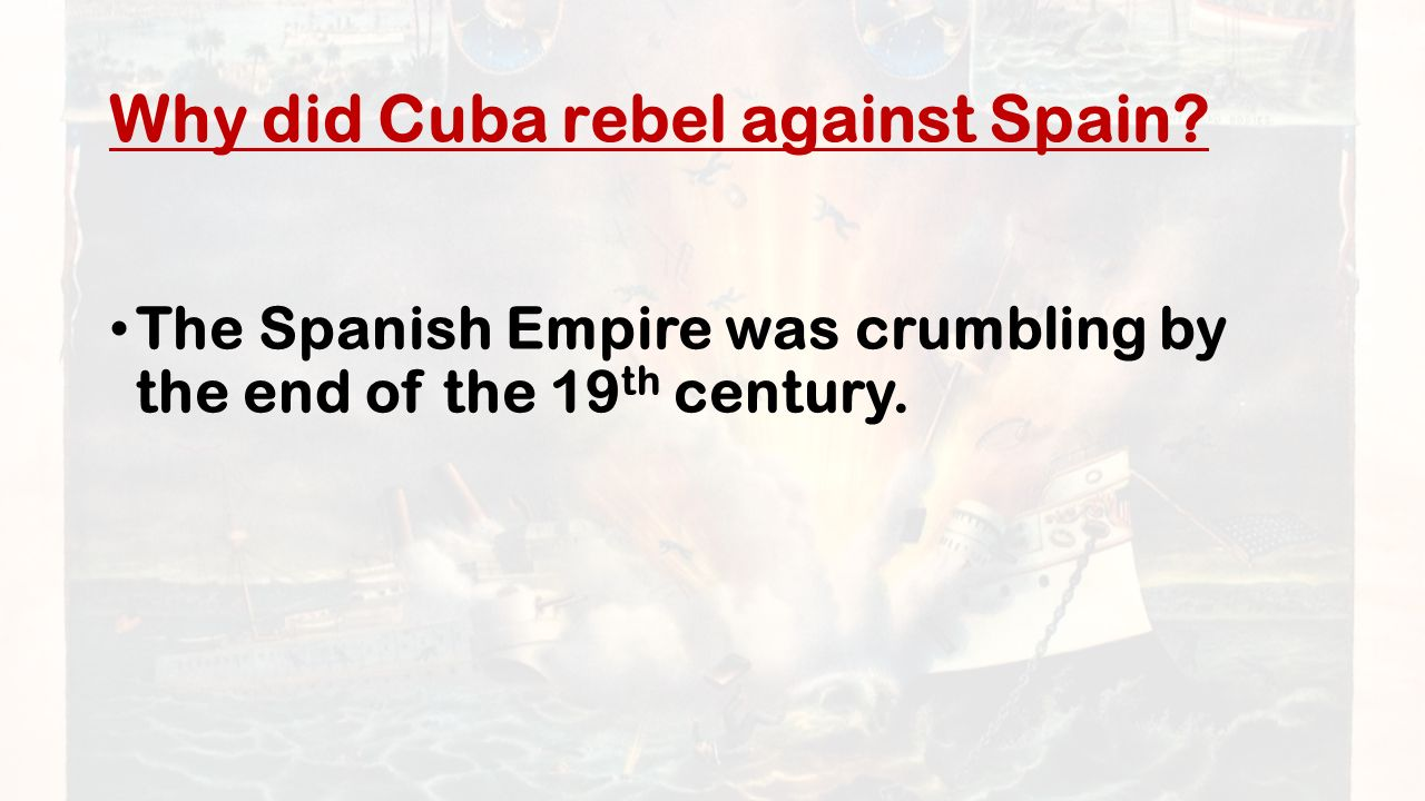 Why did Cuba rebel against Spain The Spanish Empire was crumbling by the end of the 19 th century.
