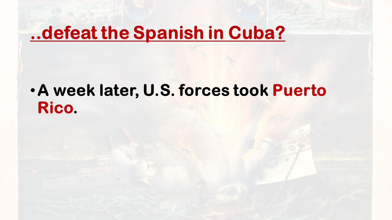 ..defeat the Spanish in Cuba A week later, U.S. forces took Puerto Rico.