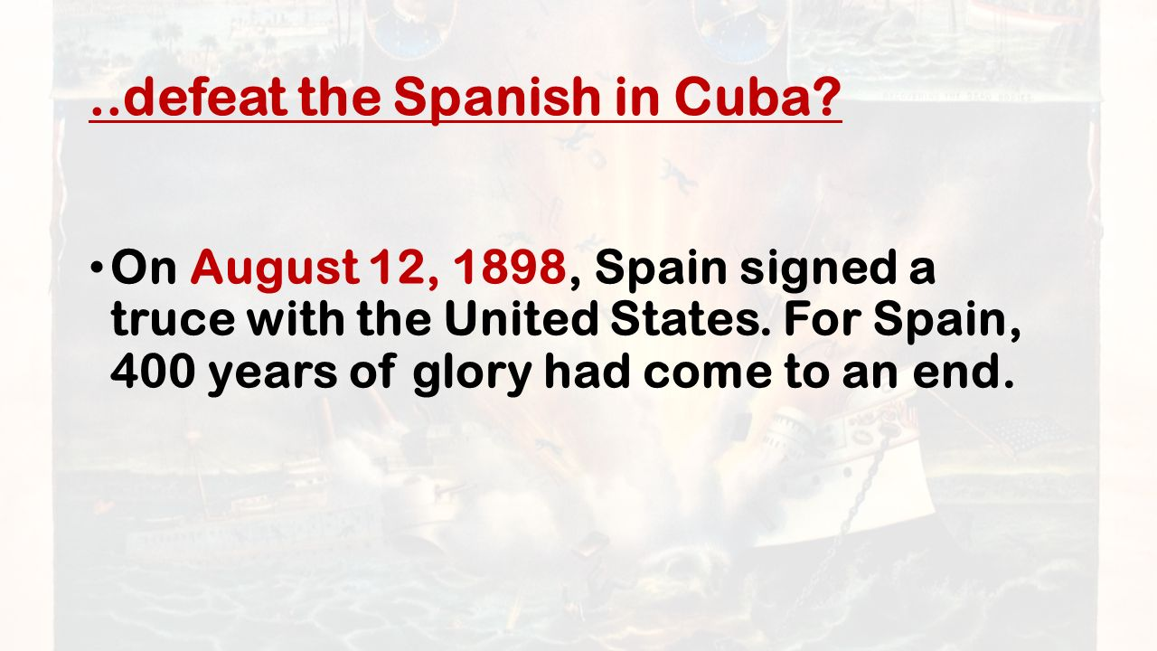 ..defeat the Spanish in Cuba. On August 12, 1898, Spain signed a truce with the United States.