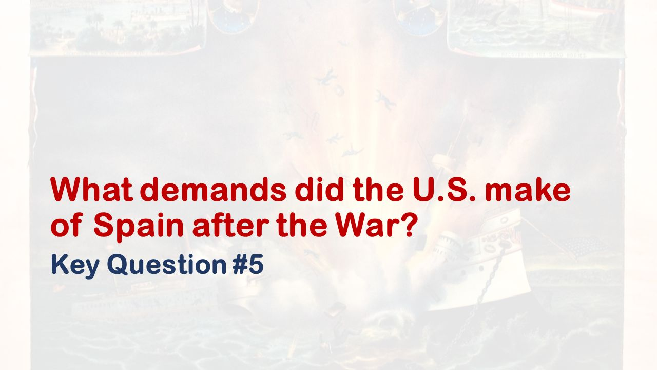 What demands did the U.S. make of Spain after the War Key Question #5