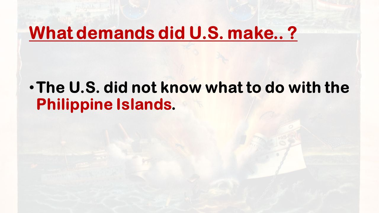 What demands did U.S. make.. The U.S. did not know what to do with the Philippine Islands.
