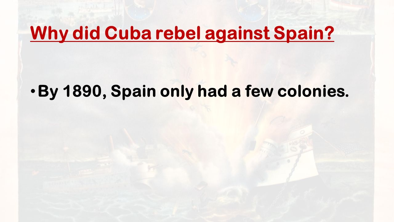Why did Cuba rebel against Spain By 1890, Spain only had a few colonies.