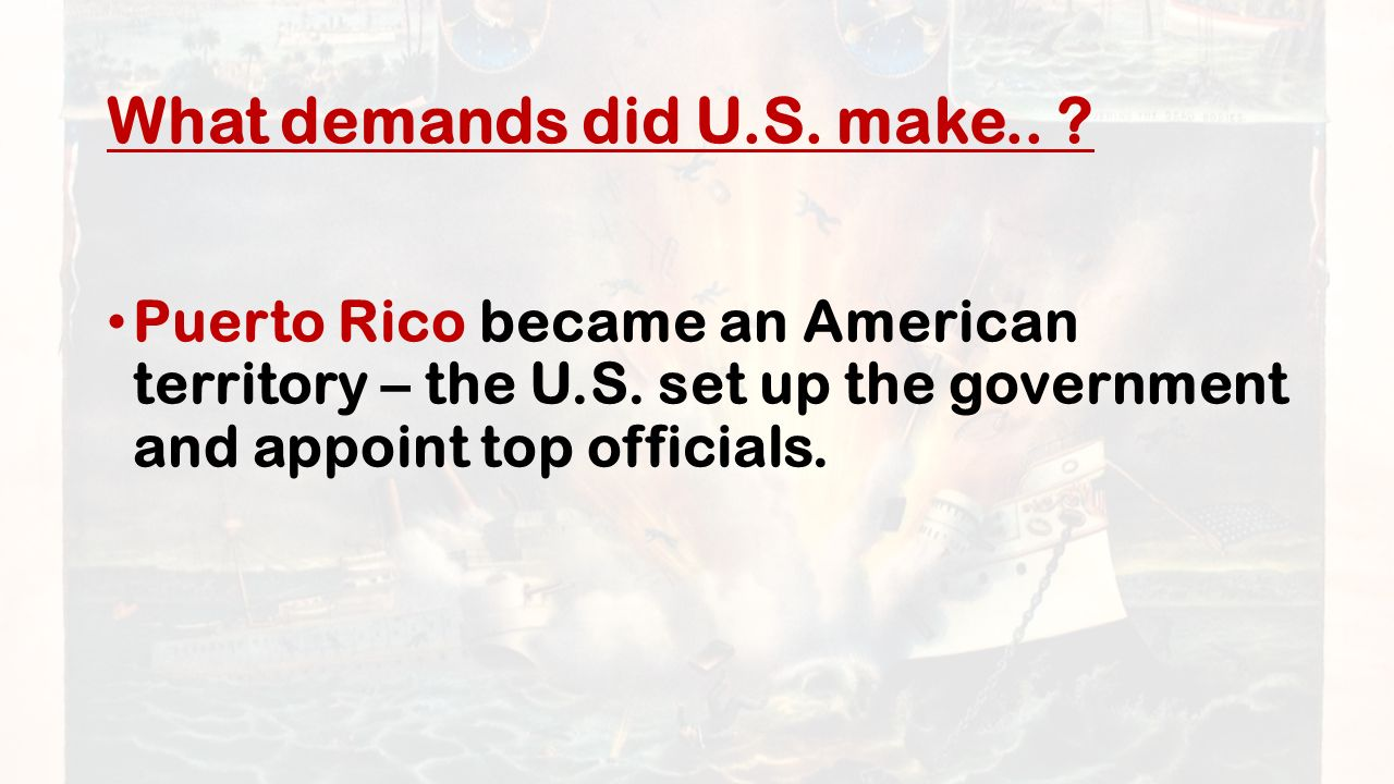 What demands did U.S. make.. Puerto Rico became an American territory – the U.S.