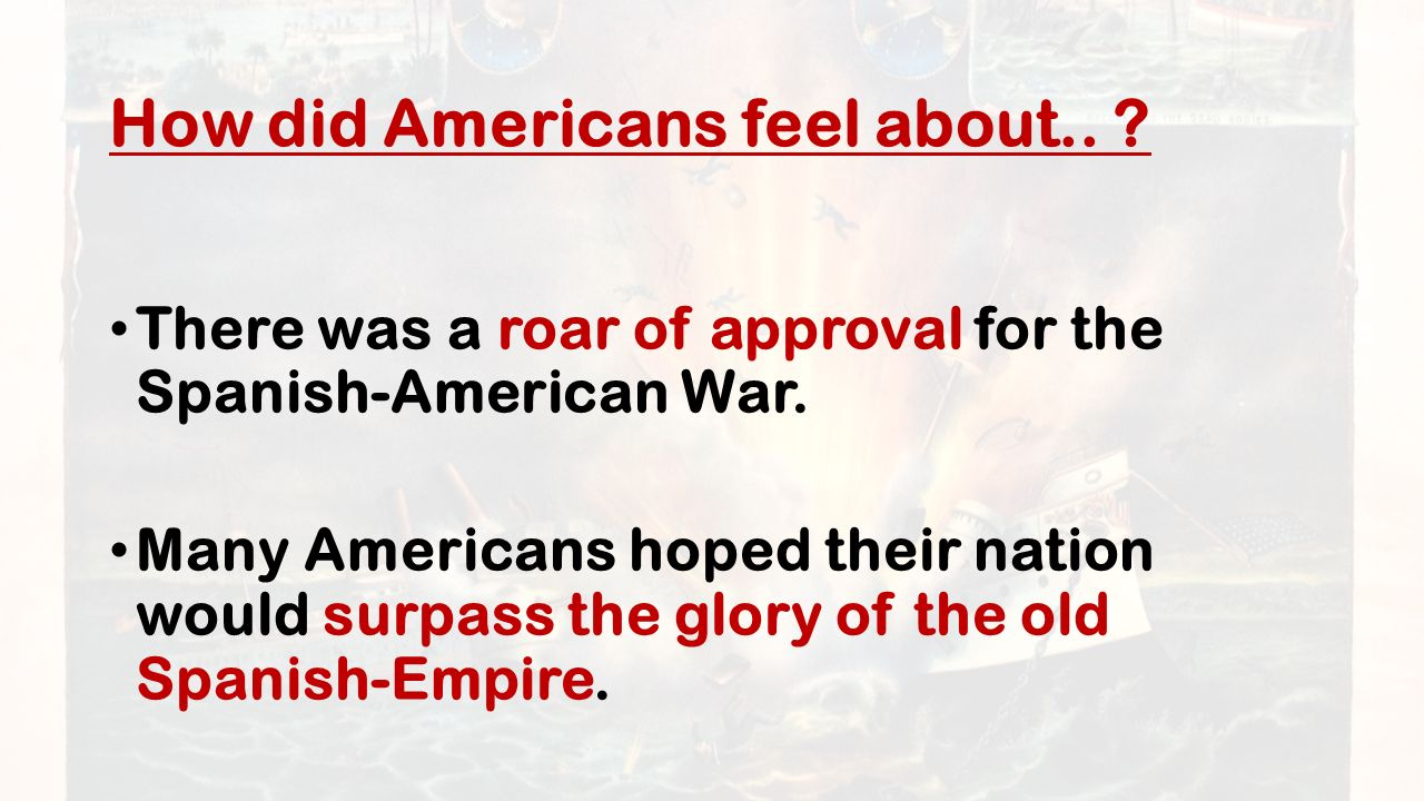How did Americans feel about.. There was a roar of approval for the Spanish-American War.