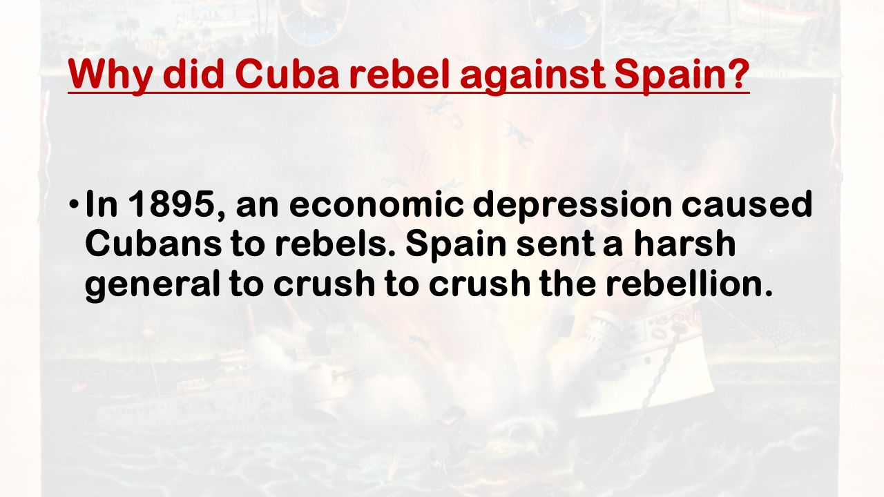 Why did Cuba rebel against Spain. In 1895, an economic depression caused Cubans to rebels.