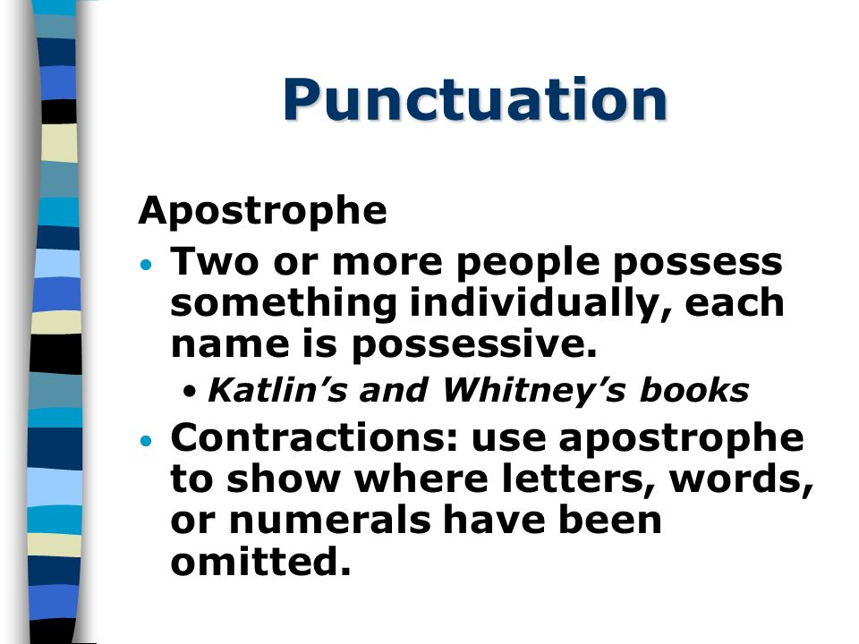 Punctuation Apostrophe Two or more people possess something individually, each name is possessive.