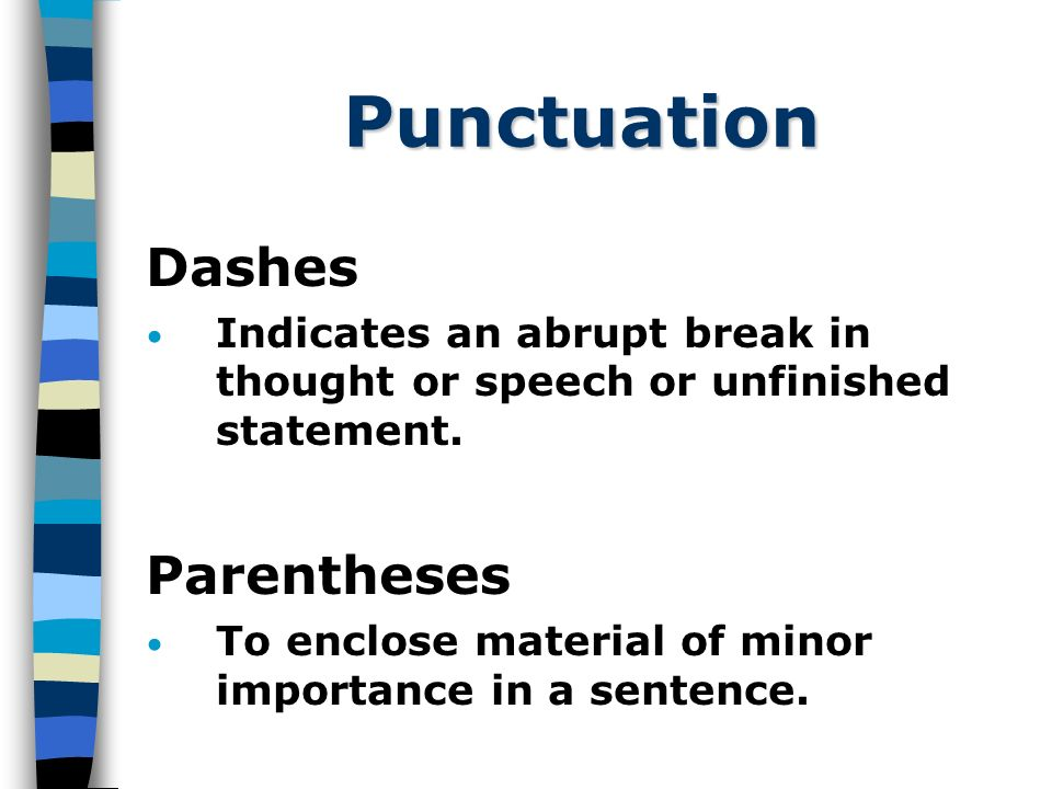 Punctuation Dashes Indicates an abrupt break in thought or speech or unfinished statement.