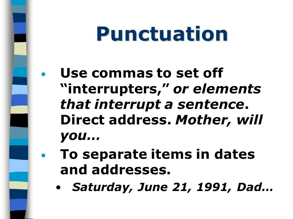 Punctuation Use commas to set off interrupters, or elements that interrupt a sentence.