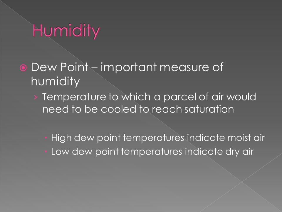  Dew Point – important measure of humidity › Temperature to which a parcel of air would need to be cooled to reach saturation  High dew point temperatures indicate moist air  Low dew point temperatures indicate dry air