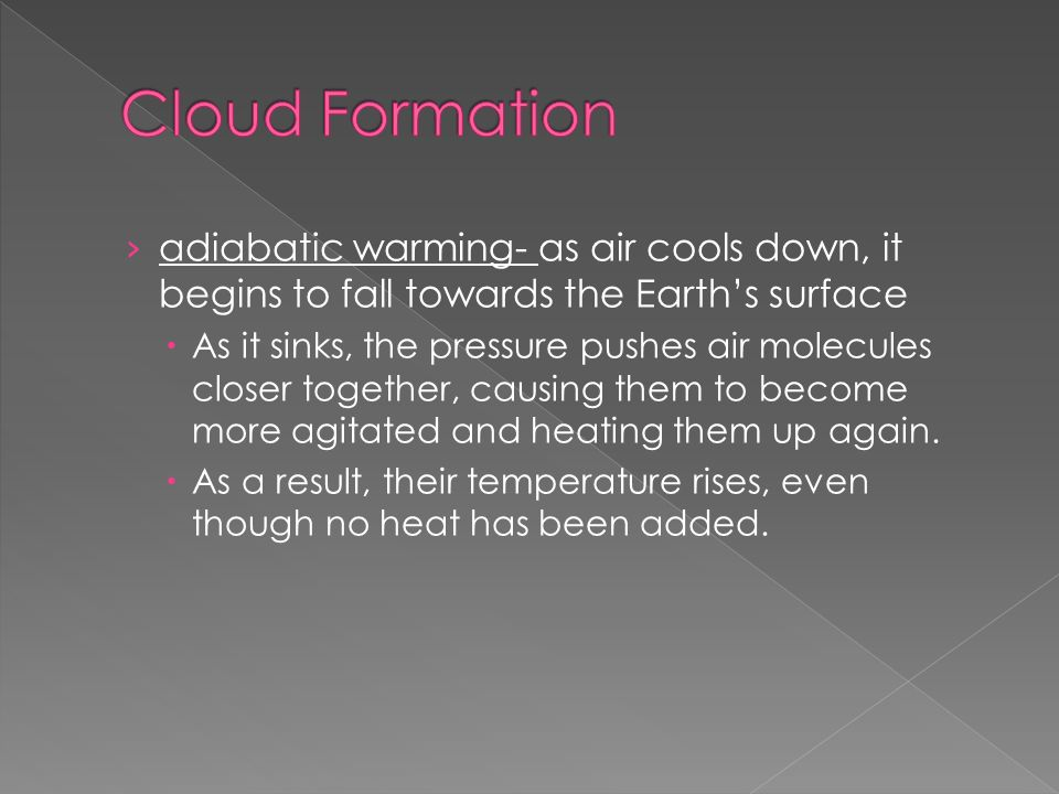 › adiabatic warming- as air cools down, it begins to fall towards the Earth's surface  As it sinks, the pressure pushes air molecules closer together, causing them to become more agitated and heating them up again.