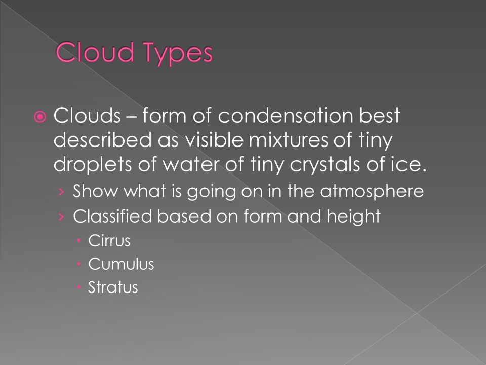  Clouds – form of condensation best described as visible mixtures of tiny droplets of water of tiny crystals of ice.