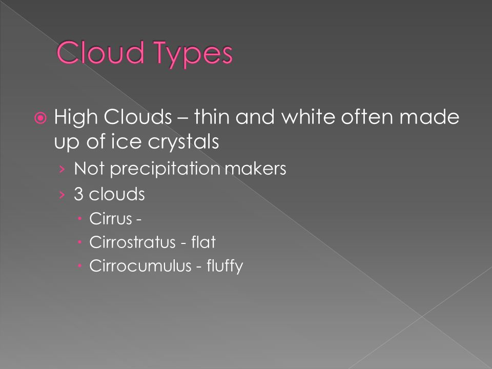  High Clouds – thin and white often made up of ice crystals › Not precipitation makers › 3 clouds  Cirrus -  Cirrostratus - flat  Cirrocumulus - fluffy