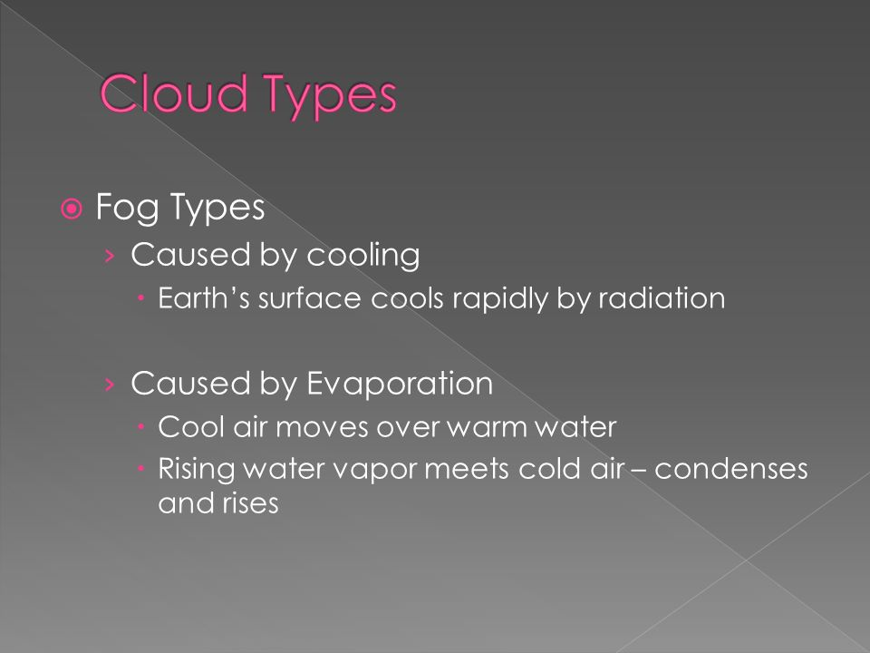  Fog Types › Caused by cooling  Earth's surface cools rapidly by radiation › Caused by Evaporation  Cool air moves over warm water  Rising water vapor meets cold air – condenses and rises
