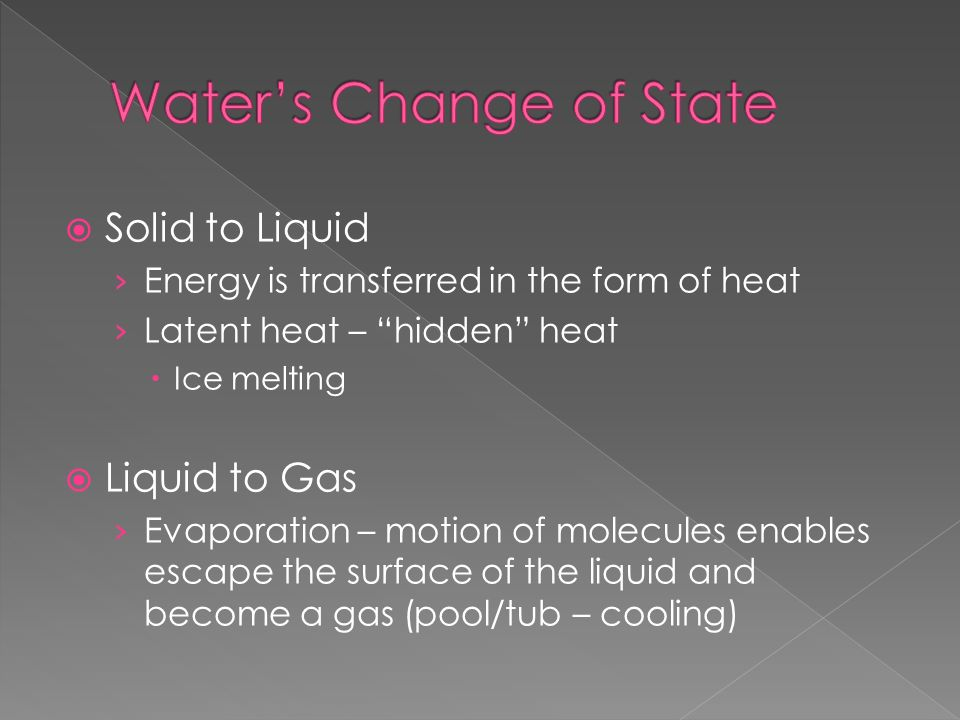  Solid to Liquid › Energy is transferred in the form of heat › Latent heat – hidden heat  Ice melting  Liquid to Gas › Evaporation – motion of molecules enables escape the surface of the liquid and become a gas (pool/tub – cooling)