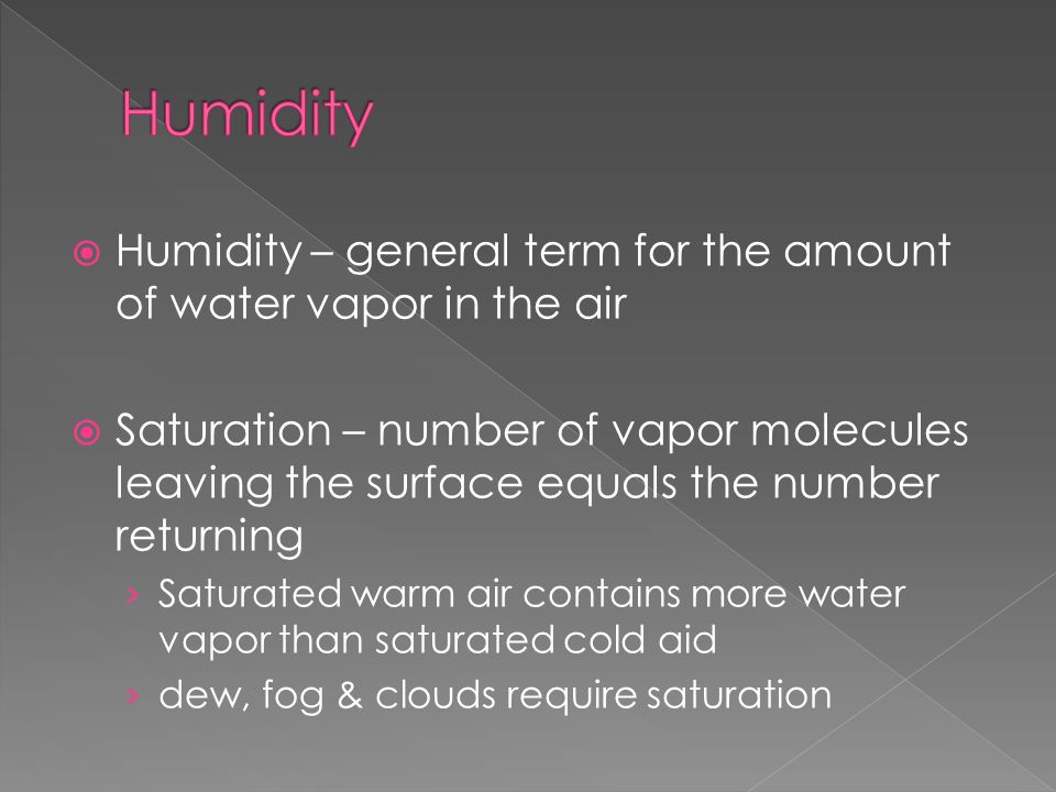  Humidity – general term for the amount of water vapor in the air  Saturation – number of vapor molecules leaving the surface equals the number returning › Saturated warm air contains more water vapor than saturated cold aid › dew, fog & clouds require saturation