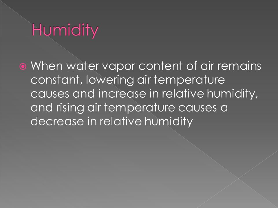  When water vapor content of air remains constant, lowering air temperature causes and increase in relative humidity, and rising air temperature causes a decrease in relative humidity