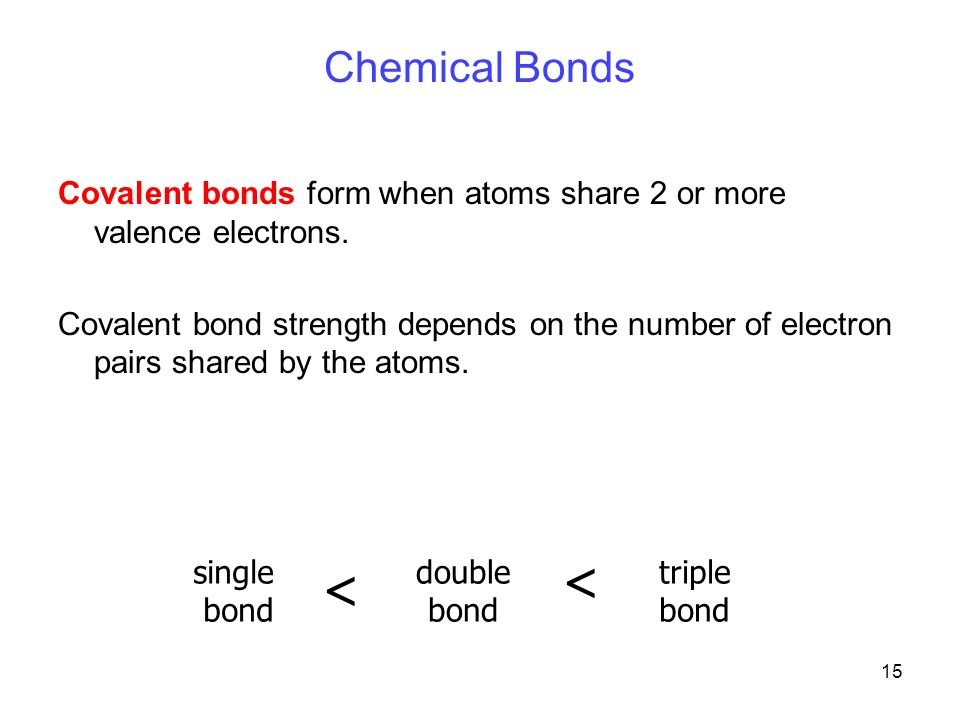 15 Chemical Bonds Covalent bonds form when atoms share 2 or more valence electrons.