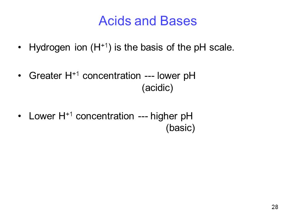 28 Acids and Bases Hydrogen ion (H +1 ) is the basis of the pH scale.