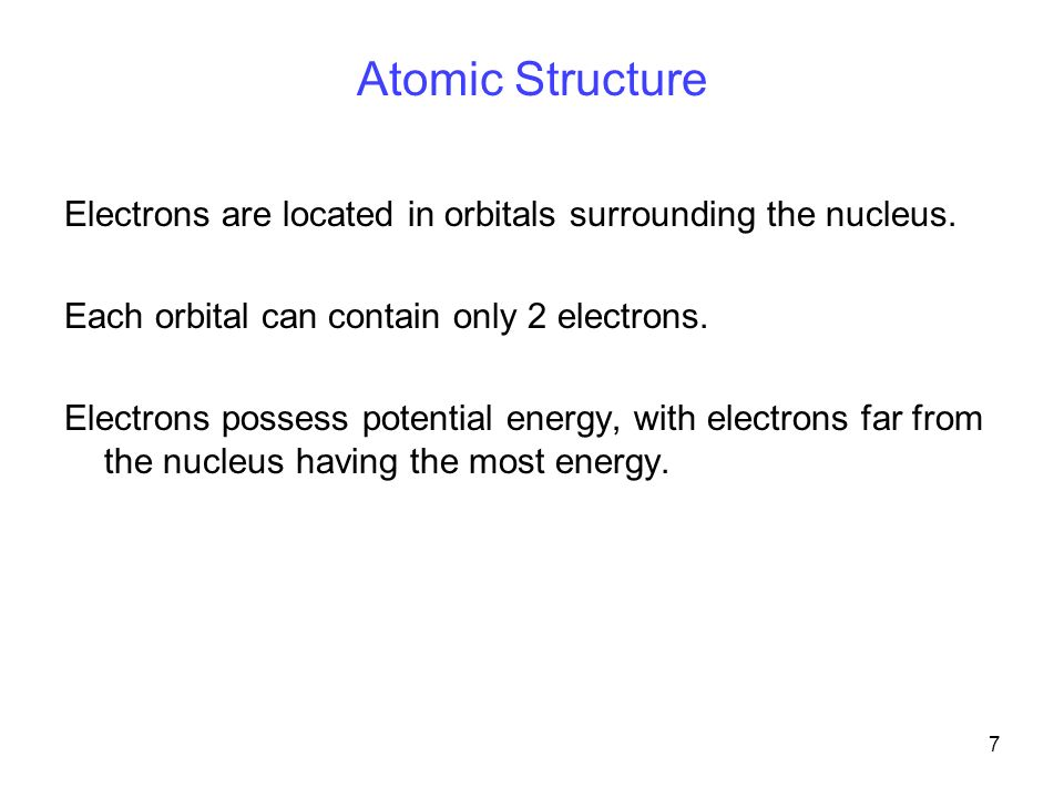 7 Atomic Structure Electrons are located in orbitals surrounding the nucleus.
