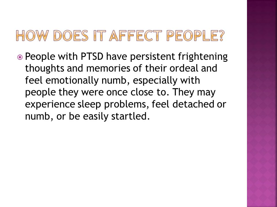 People with PTSD have persistent frightening thoughts and memories of their ordeal and feel emotionally numb, especially with people they were once close to.